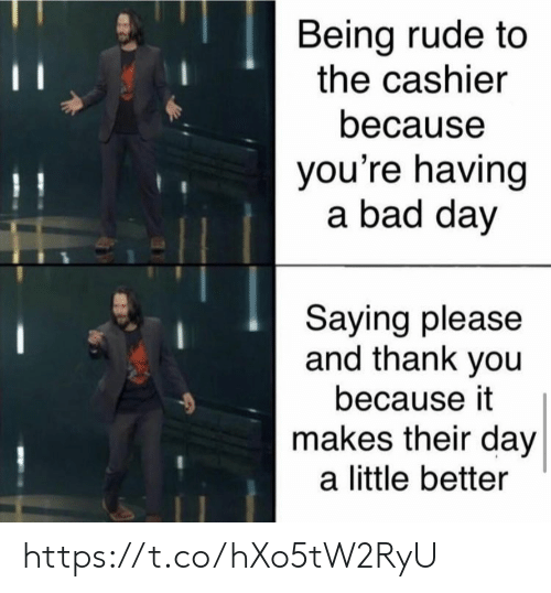 Being Rude: Being rude to  the cashier  11  because  you're having  a bad day  Saying please  and thank you  because it  makes their day  a little better https://t.co/hXo5tW2RyU