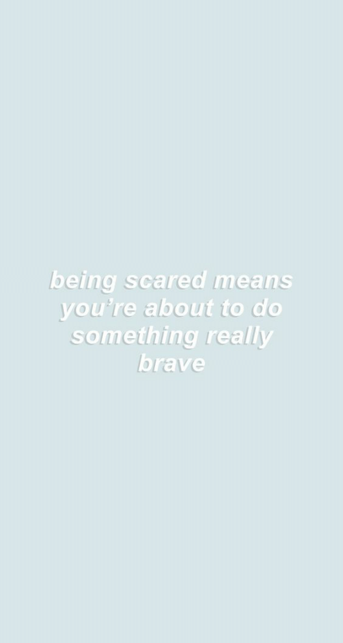 Brave, Means, and Really: being scared means  you're about to do  something really  brave