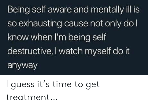 Mentally Ill: Being self aware and mentally ill is  so exhausting cause not only dol  know when I'm being self  destructive, I watch myself do it  anyway I guess it's time to get treatment…