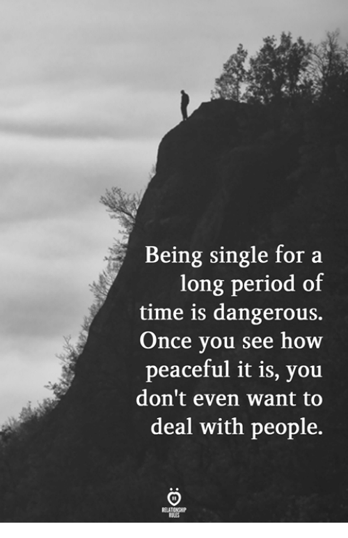 Time, Single, and Being Single: Being single for a  eriod of  time is dangerous.  Once you see how  peaceful it is, you  don't even want to  deal with people.  long p