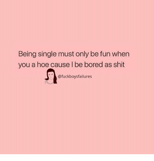 Bored, Hoe, and Shit: Being single must only be fun when  you a hoe cause l be bored as shit  @fuckboysfailures