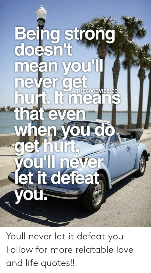 Life, Love, and Mean: Being strong  doesn't  mean voul  never get  hurt. t means  that even  when voud0  get hurt  THEGOODVIBE.C  oull neven  et it defeat  you. Youll never let it defeat you  Follow for more relatable love and life quotes!!