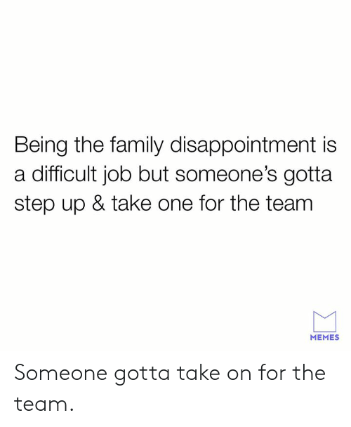Dank, Family, and Memes: Being the family disappointment is  a difficult job but someone's gotta  step up & take one for the team  MEMES Someone gotta take on for the team.