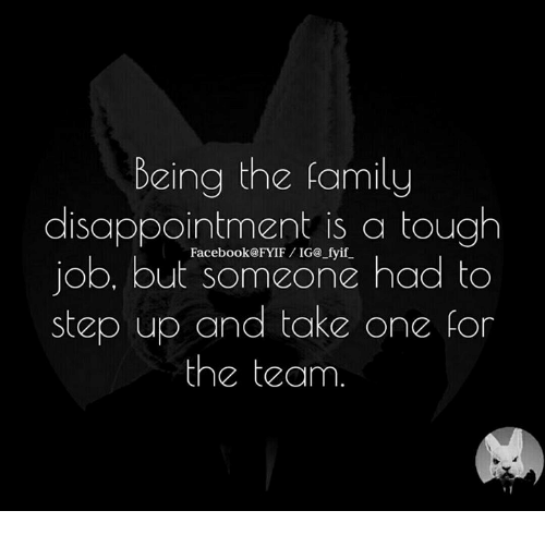 Tough Job: being the family  disappointment is a tough  job, but someone had to  step up and take on  for  the team