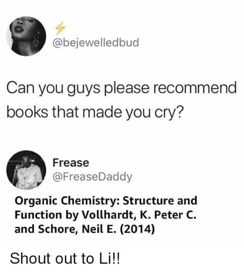 Books, Memes, and 🤖: @bejewelledbud  Can you guys please recommend  books that made you cry?  Frease  @FreaseDaddy  Organic Chemistry: Structure and  Function by Vollhardt, K. Peter C.  and Schore, Neil E. (2014) Shout out to Li!!