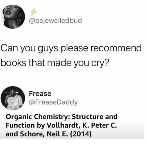 Books, Dank, and 🤖: @bejewelledbud  Can you guys please recommend  books that made you cry?  Frease  @FreaseDaddy  Organic Chemistry: Structure and  Function by Vollhardt, K. Peter C.  and Schore, Neil E. (2014)