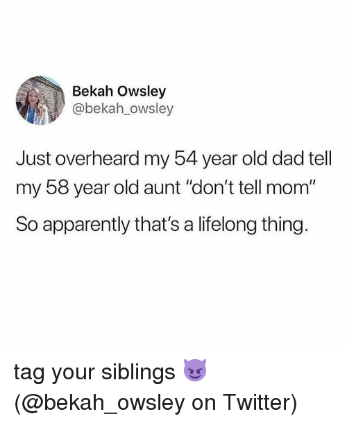 "Apparently, Dad, and Memes: Bekah Owsley  @bekah_owsley  Just overheard my 54 year old dad tell  my 58 year old aunt ""don't tell mom""  So apparently that's a lifelong thing. tag your siblings 😈 (@bekah_owsley on Twitter)"