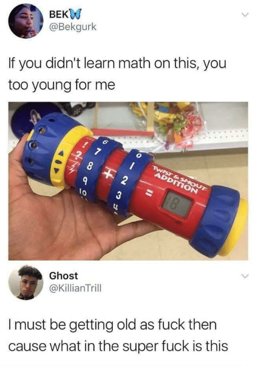 Fuck, Ghost, and Math: BEKW  @Bekgurlk  If you didn't learn math on this, you  too young for me  2  3  lo  Ghost  @KillianTrill  I must be getting old as fuck ther  cause what in the super fuck is this