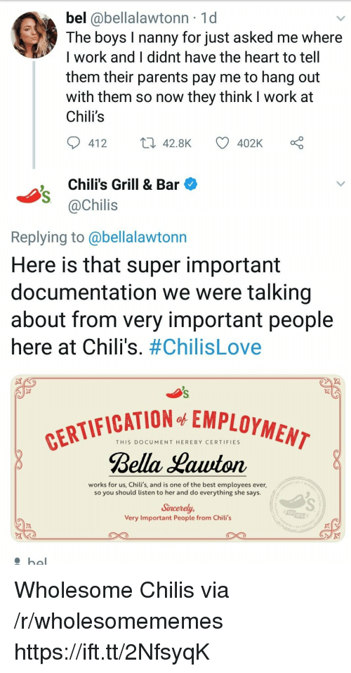 Chilis, Parents, and Work: bel @bellalawtonn 1d  The boys I nanny for just asked me where  I work and I didnt have the heart to tell  them their parents pay me to hang out  with them so now they think I work at  Chili's  412  42.8K  402K  ,Chili's Grill & Bar  @Chilis  Replying to @bellalawtonn  Here is that super important  documentation we were talking  about from very important people  here at Chili's. #ChilisLove  FICATION EMPLOYMEM  THIS DOCUMENT HEREBY CERTIFIES  Bella Hauton  works for us, Chili's, and is one of the best employees ever,  so you should listen to her and do everything she says.  Sincerely,  Very Important People from Chili's  EST Wholesome Chilis via /r/wholesomememes https://ift.tt/2NfsyqK