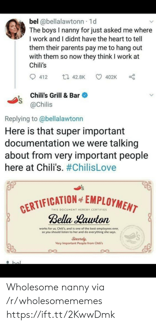 Chilis, Parents, and Work: bel @bellalawtonn 1d  The boys I nanny for just asked me where  I work and I didnt have the heart to tell  them their parents pay me to hang out  with them so now they think I work at  Chili's  t 42.8K  412  402K  Chili's Grill & Bar  @Chilis  Replying to @bellalawtonn  Here is that super important  documentation we were talking  about from very important people  here at Chili's. #ChilisLove  CERTIFICATION EMPLOYMENT  Bella Lawton  of  THIS DOCUMENT HEREBY CERTIFIES  works for us, Chiti's, and is one of the best employees ever  so you should listen to her and do everything she says.  Sincerely  Very Important People from Chili's  bol Wholesome nanny via /r/wholesomememes https://ift.tt/2KwwDmk