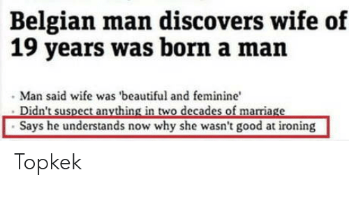 Belgian: Belgian man discovers wife of  19 years was born a man  Man said wife was 'beautiful and feminine  Says he understands now why she wasn't good at ironing Topkek