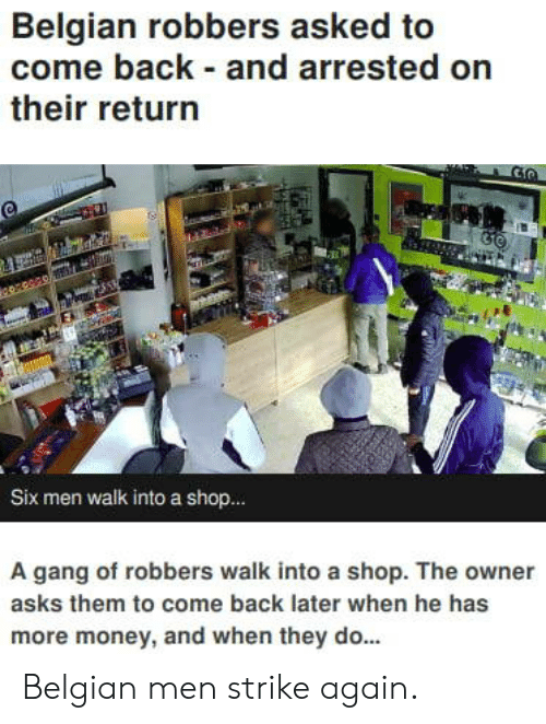 robbers: Belgian robbers asked to  come back and arrested on  their return  Six men walk into a shop..  A gang of robbers walk into a shop. The owner  asks them to come back later when he has  more money, and when they do... Belgian men strike again.