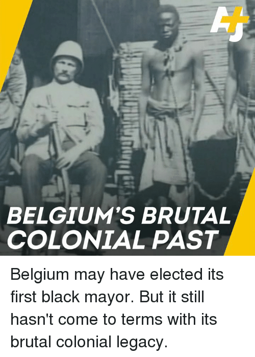 Belgium: BELGIUM'S BRUTAL  COLONIAL PAST Belgium may have elected its first black mayor. But it still hasn't come to terms with its brutal colonial legacy.