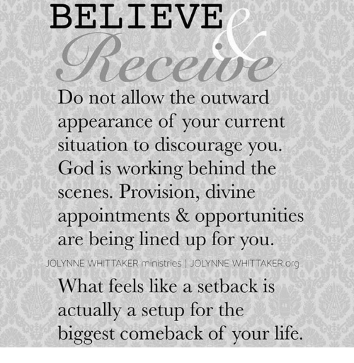 Memes, 🤖, and Divinity: BELIEVE  Do not allow the outward  appearance of your current  situation to discourage you  God is working behind the  scenes. Provision, divine  appointments & opportunities  are being lined up for you  OLYNNE WHITTAKER ministries l JOLYNNE WHIT TAKER.org  What feels like a setback is  actually a setup for the  biggest comeback of your life.