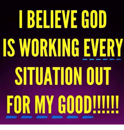 God, Memes, and Good: BELIEVE GOD  IS WORKING EVERY  SITUATION OUT  FOR MY GOOD!!!II