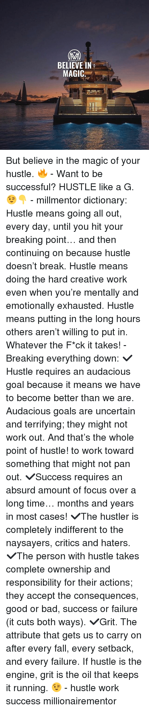 Bad, Fall, and Goals: BELIEVE IN  MAGIC: But believe in the magic of your hustle. 🔥 - Want to be successful? HUSTLE like a G. 😉👇 - millmentor dictionary: Hustle means going all out, every day, until you hit your breaking point… and then continuing on because hustle doesn't break. Hustle means doing the hard creative work even when you're mentally and emotionally exhausted. Hustle means putting in the long hours others aren't willing to put in. Whatever the F*ck it takes! - Breaking everything down: ✔️Hustle requires an audacious goal because it means we have to become better than we are. Audacious goals are uncertain and terrifying; they might not work out. And that's the whole point of hustle! to work toward something that might not pan out. ✔️Success requires an absurd amount of focus over a long time… months and years in most cases! ✔️The hustler is completely indifferent to the naysayers, critics and haters. ✔️The person with hustle takes complete ownership and responsibility for their actions; they accept the consequences, good or bad, success or failure (it cuts both ways). ✔️Grit. The attribute that gets us to carry on after every fall, every setback, and every failure. If hustle is the engine, grit is the oil that keeps it running. 😉 - hustle work success millionairementor