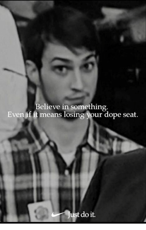 Dope, Memes, and 🤖: Believe in something  Even if it means losing your dope seat.  do it.