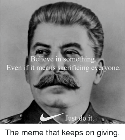 Just Do It, Meme, and Memes: Believe in something  Even if it means sacrificing everyone.  Just do it. The meme that keeps on giving.