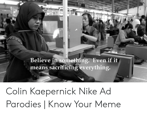 Kaepernick Nike: Believe in something. Even if it  means sacrificing everything. Colin Kaepernick Nike Ad Parodies   Know Your Meme
