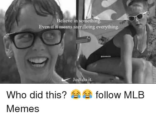 Just Do It, Memes, and Mlb: Believe in something  Even if it means sacrificing everything  Just do it. Who did this? 😂😂  follow MLB Memes