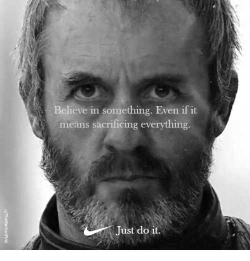 Game of Thrones, Means, and Believe: Believe in something. Even if it  means sacrificing everything.  Just do 1t.