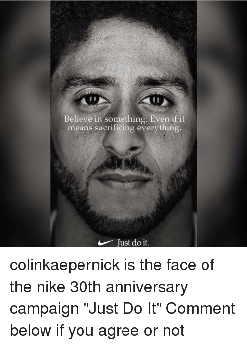 "Just Do It, Memes, and Nike: Believe in something. Even if it  means sacrificing everything.  Just do it. colinkaepernick is the face of the nike 30th anniversary campaign ""Just Do It"" Comment below if you agree or not"