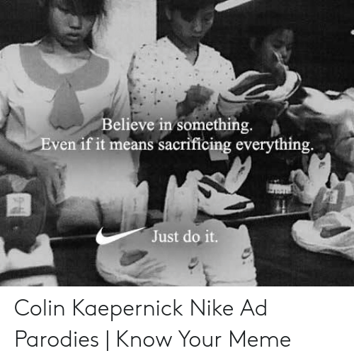 Kaepernick Nike: Believe in something.  Even if it means sacrificing everything  Just do it. Colin Kaepernick Nike Ad Parodies   Know Your Meme