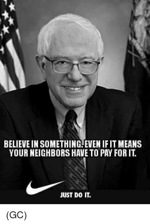 Just Do It, Memes, and Neighbors: BELIEVE IN SOMETHING.EVEN IF IT MEANS  YOUR NEIGHBORS HAVE TO PAY FOR IT.  JUST DO IT. (GC)