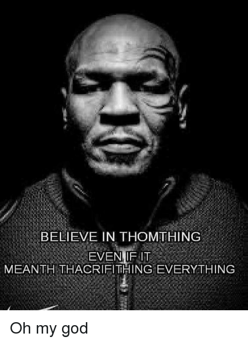 God, Oh My God, and Dank Memes: BELIEVE IN THOMTHING  EVEN IF IT  MEANTH THACRIFITHING EVERYTHING Oh my god