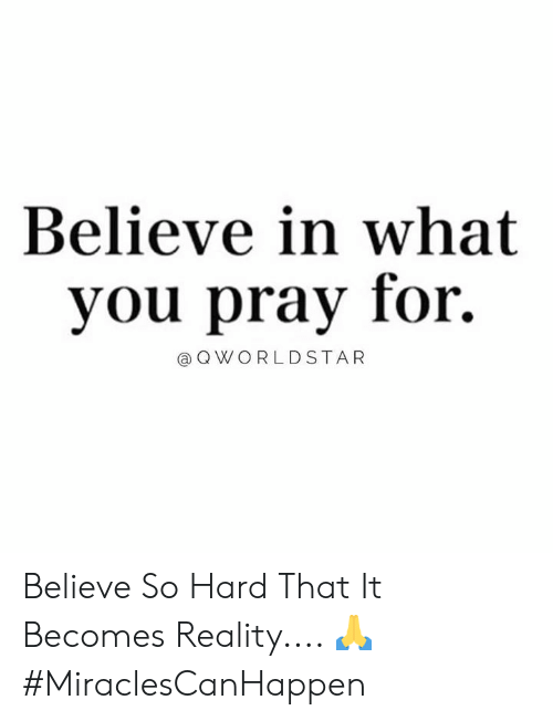 Reality, Hood, and Believe: Believe in what  you pray for.  @QWORLDSTAR Believe So Hard That It Becomes Reality.... 🙏 #MiraclesCanHappen