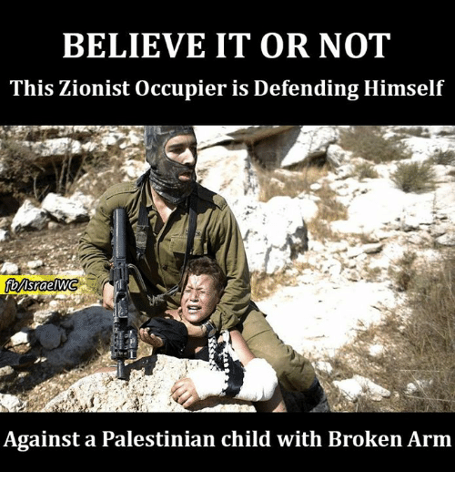 Memes, Believable, and 🤖: BELIEVE IT OR NOT  This Zionist occupier is Defending Himself  fbMsraelWG  Against a Palestinian child with Broken Arm