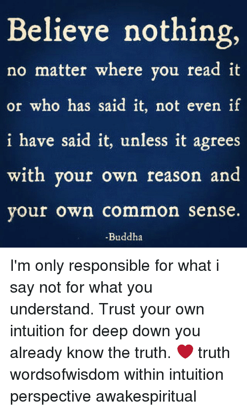 Memes, Buddha, and Common: Believe nothing,  no matter where you read it  or who has said it, not even if  have said it, unless it agrees  with your own reason an  vour own common sense  -Buddha I'm only responsible for what i say not for what you understand. Trust your own intuition for deep down you already know the truth. ❤ truth wordsofwisdom within intuition perspective awakespiritual