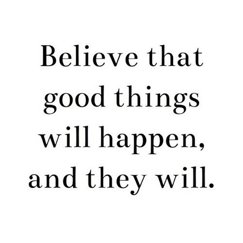 good things: Believe that  good things  will happen,  and thev will.