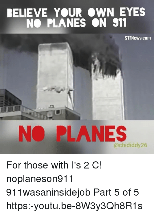 Memes, Youtu, and 🤖: BELIEVE YOUR WN EYES  NO PLANES ON 911  STFNews.com  NO PLANES  @chididdy26 For those with I's 2 C! noplaneson911 911wasaninsidejob Part 5 of 5 https:-youtu.be-8W3y3Qh8R1s