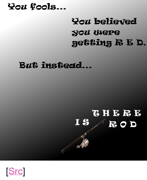 "Reddit, Com, and You: believed  But instead <p>[<a href=""https://www.reddit.com/r/surrealmemes/comments/7wj38y/you_fools/"">Src</a>]</p>"