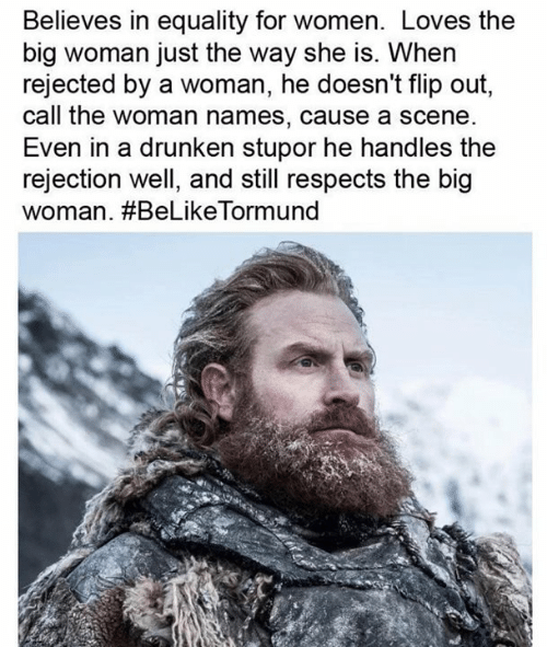 Drunken: Believes in equality for women. Loves the  big woman just the way she is. When  rejected by a woman, he doesn't flip out,  call the woman names, cause a scene  Even in a drunken stupor he handles the  rejection well, and still respects the big  woman. #BeLikeTorm und