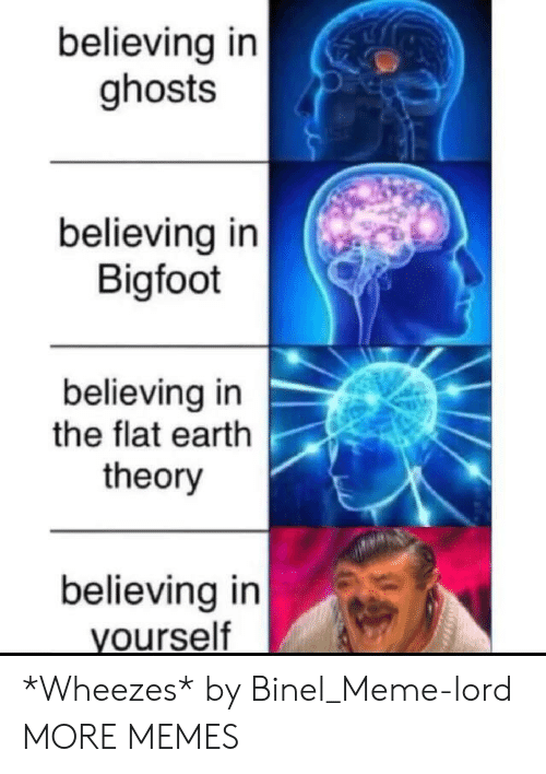 Flat Earth: believing in  ghosts  believing in  Bigfoot  believing in  the flat earth  theory  believing in  yourself *Wheezes* by Binel_Meme-lord MORE MEMES