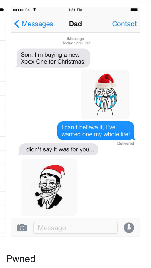 Christmas, Dad, and Life: Bell  1:31 PM  Messages Dad  Contact  iMessage  Today 12:18 PM  Son, I'm buying a new  Xbox One for Christmas!  I can't believe it, I've  wanted one my whole life!  Delivered  l didn't say it was for you  Message