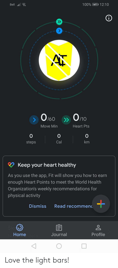 Organizations: Bell a  100%  12:10  i  Оло  O 160  /10  >>  Move Min  Heart Pts  Cal  steps  Keep your heart healthy  As you use the app, Fit will show you how to earn  enough Heart Points to meet the World Health  Organization's weekly recommendations for  physical activity  Dismiss  Read recommenc  Sle O  Profile  Home  Journal Love the light bars!