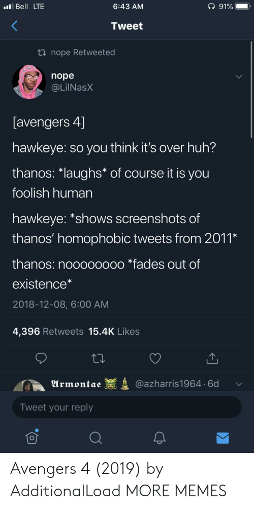 "Dank, Huh, and Memes: Bell LTE  6:43 AM  Tweet  nope Retweeted  nope  @LilNasX  avengers 4」  hawkeye: so you think it's over huh?  thanos·laughs* of course it is you  foolish human  hawkeye: ""shows screenshots of  thanos' homophobIC tweets from 201,  thanos: noooooooo *fades out of  existence*  2018-12-08, 6:00 AM  4,396 Retweets 15.4K Likes  Urmontae  @azharris1964. 6d  Tweet your reply  可 Avengers 4 (2019) by AdditionalLoad MORE MEMES"