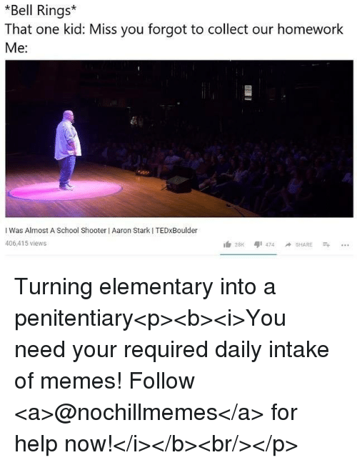 Memes, School, and Elementary: *Bell Rings  That one kid: Miss you forgot to collect our homework  Me:  I Was Almost A School Shooter I Aaron Stark I TEDxBoulder  406,415 views Turning elementary into a penitentiary<p><b><i>You need your required daily intake of memes! Follow <a>@nochillmemes</a>​ for help now!</i></b><br/></p>
