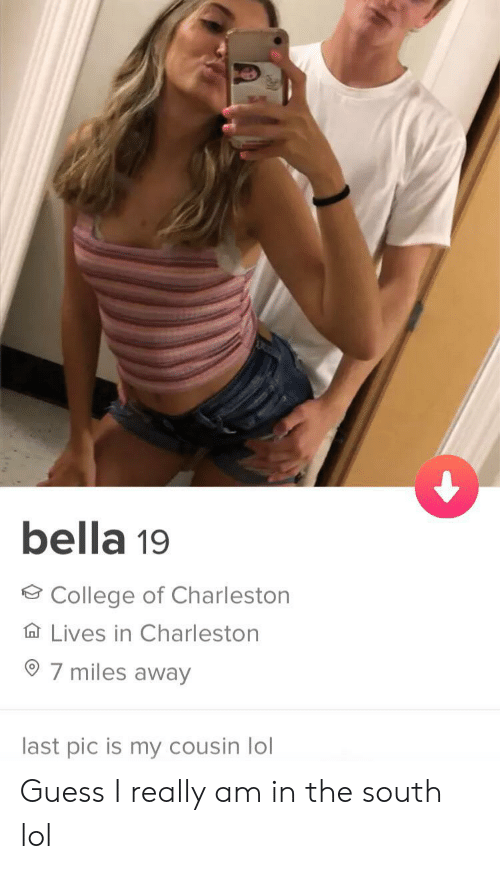 College, Lol, and Charleston: bella 19  College of Charleston  Lives in Charleston  7 miles away  last pic is my cousin lol Guess I really am in the south lol