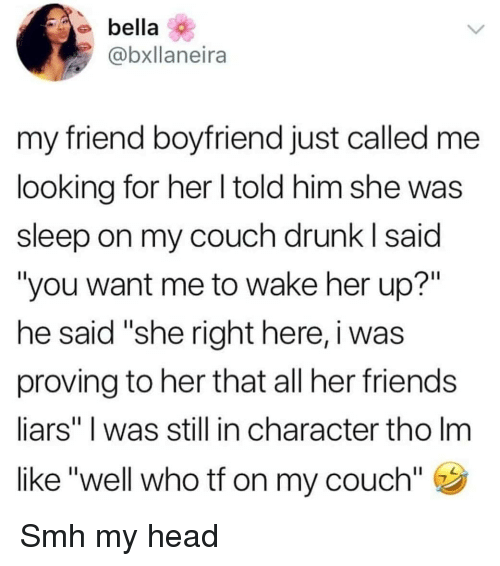 """Drunk, Friends, and Head: bella  @bxllaneira  my friend boyfriend just called me  looking for her l told him she was  sleep on my couch drunk I said  """"you want me to wake her up?""""  he said """"she right here, i was  proving to her that all her friends  liars"""" I was still in character tho Im  like """"well who tf on my couch"""" Smh my head"""