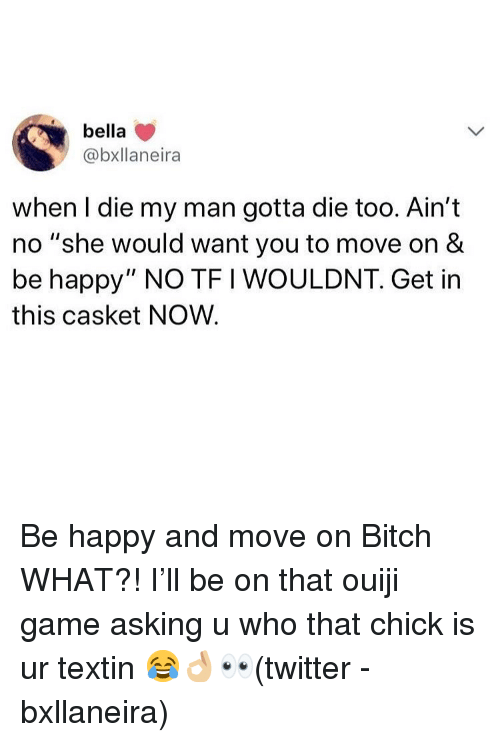 "Bitch, Memes, and Twitter: bella  @bxllaneira  when I die my man gotta die too. Ain't  no ""she would want you to move on &  be happy"" NO TF I WOULDNT. Get in  this casket NOW Be happy and move on Bitch WHAT?! I'll be on that ouiji game asking u who that chick is ur textin 😂👌🏼👀(twitter - bxllaneira)"