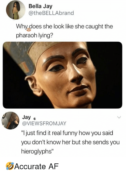 """Af, Funny, and Jay: Bella Jay  @theBELLAbrand  Why does she look like she caught the  pharaoh lying?  Jay 6  @VIEWSFROMJAY  """"l just find it real funny how you said  you don't know her but she sends you  hieroglyphs"""" 🤣Accurate AF"""