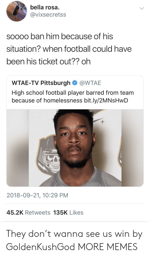 barred: bella rosa  @vixsecretss  soooo ban him because of his  situation? when football could have  been his ticket out?? oh  WTAE-TV Pittsburgh @WTAE  High school football player barred from team  because of homelessness bit.ly/2MNsHwD  2018-09-21, 10:29 PM  45.2K Retweets 135K Likes They don't wanna see us win by GoldenKushGod MORE MEMES