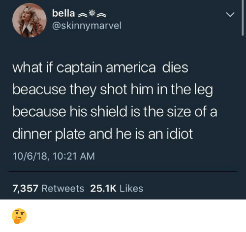 America, Idiot, and Shield: bella  @skinnymarvel  what if captain america dies  beacuse they shot him in the leg  because his shield is the size of a  dinner plate and he is an idiot  10/6/18, 10:21 AM  7,357 Retweets 25.1K Like:s 🤔