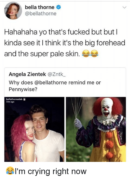 Bigly: bella thorne  @bellathorne  Hahahaha yo that's fucked but but l  kinda see it I think it's the big forehead  and the super pale skin.  Angela Zientek @Zntk  Why does @bellathorne remind me or  Pennywise?  bellathornedab as  33m ago 😂I'm crying right now