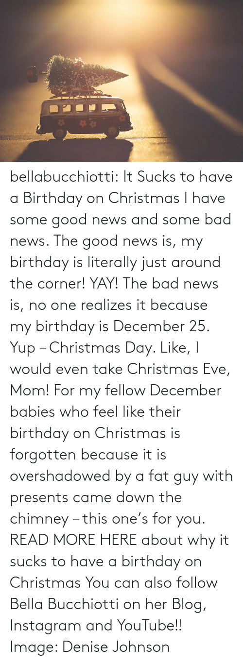eve: bellabucchiotti: It Sucks to have a Birthday on Christmas  I have some good news and some bad news. The good news is, my birthday  is literally just around the corner! YAY! The bad news is, no one  realizes it because my birthday is December 25. Yup – Christmas Day.  Like, I would even take Christmas Eve, Mom! For my fellow December  babies who feel like their birthday on Christmas is forgotten because it  is overshadowed by a fat guy with presents came down the chimney – this  one's for you.   READ MORE HERE about why it sucks to have a birthday on Christmas You can also follow Bella Bucchiotti on her Blog, Instagram and YouTube!! Image:   Denise Johnson
