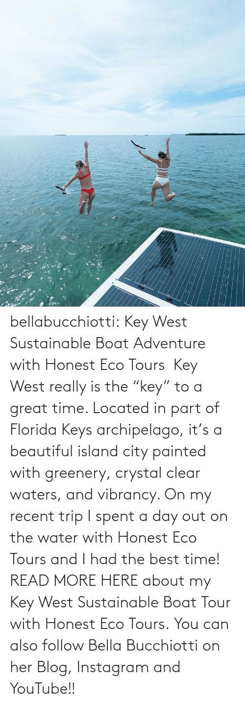 "clear: :: bellabucchiotti:  Key West Sustainable Boat Adventure with Honest Eco Tours   Key West really is the ""key"" to a great time. Located in part of Florida Keys  archipelago, it's a beautiful island city painted with greenery,  crystal clear waters, and vibrancy. On my recent trip I spent a day out  on the water with Honest Eco Tours and I had the best time!  READ MORE HERE about my Key West Sustainable Boat Tour with Honest Eco Tours. You can also follow Bella Bucchiotti on her Blog, Instagram and YouTube!!"